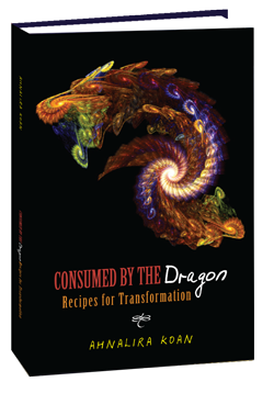 Consumed By The Dragon, Recipes for Transformation by Ahnalira Koan
